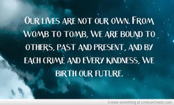 OUR LIVES ARE NOT OUR OWN. FROM, 