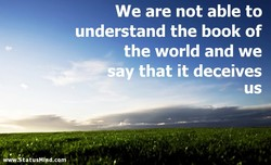 We are not able to understand the book of the world and we that it deceives us 'w