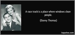 A race track is a place where windows clean people. (Danny Thomas) izquotes.com