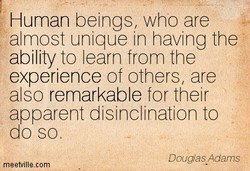 Human beings, who are almost unique in having the ability to learn from the experience of others, are also remarkable for their apparent disinclination to do so. Douglas Adams meetvillecom