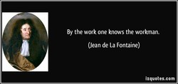 By the work one knows the workman. 