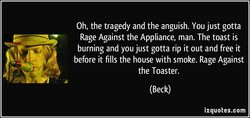 Oh, the tragedy and the anguish. You just gotta 