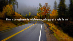 A bend in the road is not the end of the road. unles you fail to make the turn