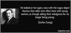 He looked at her again, now with the vague abject shyness that older men often have with young women, as though asking their indulgence for no longer being young. (Stefan Zweig) izquotes.com