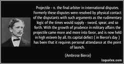 Projectile - n. the final arbiter in international disputes. 