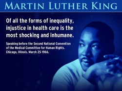 MARTIN LUTHER KING Of all the forms of inequality, injustice in health care is the most shocking and inhumane. Speaking before the Second National Convention of the Medical Committee for Human Rights. Chicago, Illinois. March 25 1966.