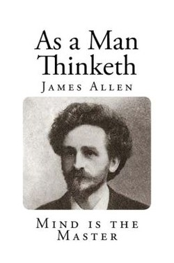 As a Man Thinketh JAMES ALLEN MIND IS THE MASTER
