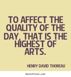 TO AFFECT THE QUALITY OF THE DAY THAT IS THE MIGHEST OF ARTS. HENRY DAVID THOREAU QuotePixeI. con