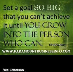 SO BIG that you can't achieve YOU GROW INTO THE PERSON *WHO CAN. UNKNOWN WWW.PARAMOUNTBUSINESSINFO.COM Vee Jefferson