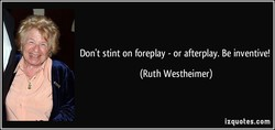 Don't stint on foreplay - or afterplay. Be inventive! 