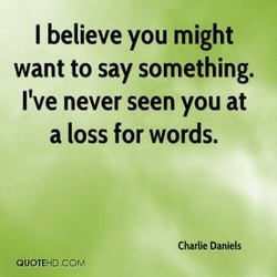 I believe you might want to say something. I've never seen you at a loss for words. Charlie Daniels QUOTEHo.coM
