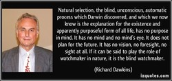 Natural selection, the blind, unconscious, automatic process which Darwin discovered, and which we now know is the explanation for the existence and apparently purposeful form of all life, has no purpose in mind. It has no mind and no mind's eye. It does not plan for the future. It has no vision, no foresight, no sight at all. If it can be said to play the role of watchmaker in nature, it is the blind watchmaker. (Richard Dawkins) izquotes.com