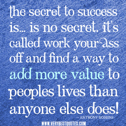 the secret to suecéss is... is no secret.;fs calledwoi•k yourcåss off and finda waylö add more value to peoples lives than anyone else does! •ANTAONY•ROBEINS• ' FIMWW.VÆRY8ESfQUOTES.COW