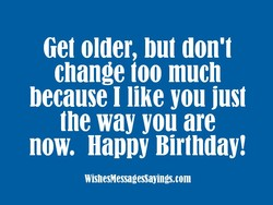 Get older, but don't 