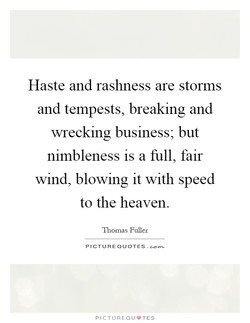 Haste and rashness are storms 