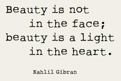Beauty is not in the face; beauty is a light in the heart. Kah1i1 Gibran