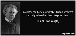 A doctor can bury his mistakes but an architect 