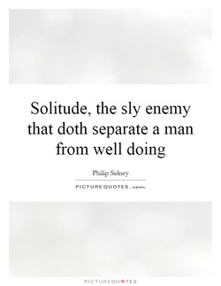 Solitude, the sly enemy 