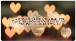 A WOMAN IS LIKE A TEA BAG YOU 