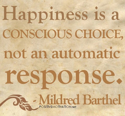 Happiness is a CONSCIOUS CHOICE, not an automatic response. ; Mildred Barthel POSITIVE-MOTIVATON.net
