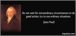 Do not wait for extraordinary circumstances to do 