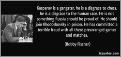 Kasparov is a gangster, he is a disgrace to chess, 