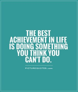 THE BEST ACHIEVEMENT IN LIFE IS DOING SOMETHING YOU THINK YOU CAN'T DO.