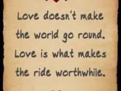 Love doesn't make the world go rcvd. Love is wha+ makes the ride woråwhile.