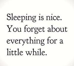 Sleeping is nice. 