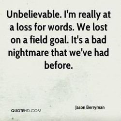Unbelievable. 11m really at a loss for words. We lost on a field goal. It's a bad nightmare that we've had before. Jason Berryman OUOTEHDCOM