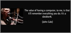 The value of having a computer, to me, is that 