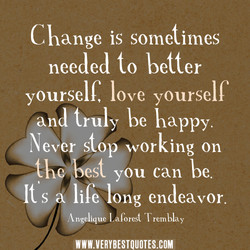 Change is sometimes needed to better yourself, love yourself and truly be happy. Never stop working on st you can be It's ife long endeavor. (Kngelique Laforest Tremblay WWW.VERYBESTQUOTES.COM
