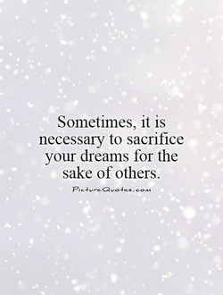 Sometimes, it is necessary to sacrifice your dreams for the sake of others.