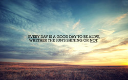 DAY IS A GOOD DAY TO BE ALIVE, 