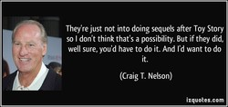 They're just not into doing sequels after Toy Story 