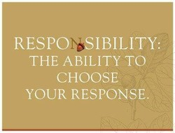 RESPORSIBILITY: THE ABILITY TO CHOOSE YOUR RESPONSE,