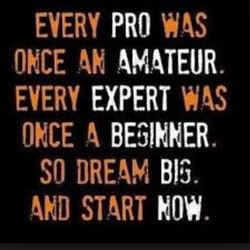 EVERY PRO ONCE AMATEUR EVERY EXPERT ONCE SO DREAM BIG. START