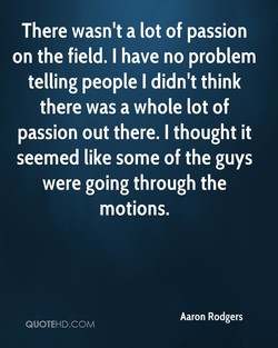 There wasn't a lot of passion on the field. I have no problem telling people I didn't think there was a whole lot of passion out there. I thought it seemed like some of the guys were going through the motions. Aaron Rodgers QUOTEHD.COM
