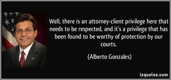 Well, there is an attorney-client privilege here that 