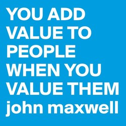YOU ADD VALUE TO PEOPLE WHEN YOU VALUE THEM john maxwell