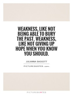 WEAKNESS, LIKE NOT BEING ABLE TO BURY THE PAST. WEAKNESS, LIKE NOT GIVING UP HOPE WHEN YOU KNOW YOU SHOULD. JULIANNA BAGGOTT PICTURE QUOTES. PICTUREQU'TES
