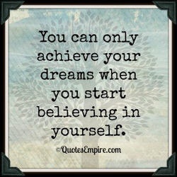 You can only achieve your dreams when you start believing in yourself. —Quotea&npire.com