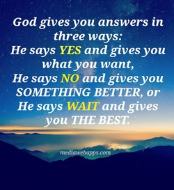 God gives you answers in three ways: He says YES and gives you what you want, He says NO and gives you SOMETHING BETTER, or He says WAIT and gives you THE BEST. mediawebapps.co