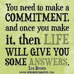 You need to make a COMMITMENT, and once you make it, then LIFE WILL GIVE YOU SOME ANSWERS Les Brown WWW.VERYBESTQUOTES.COM