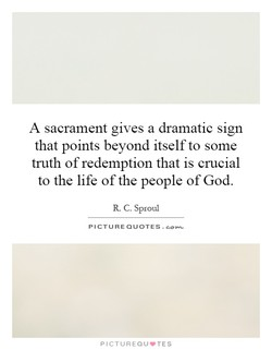 A sacrament gives a dramatic sign that points beyond itself to some truth of redemption that is crucial to the life of the people of God. R. C. Sproul PICTURE QUOTES. PICTUREQU'TES