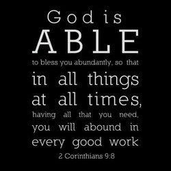 God is ABLE to bless you abundantly, so that in all things at all times, having all that you need, you will abound in every good work 2 Corinthians 9:8