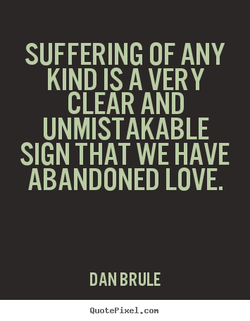 SUFFERING OF ANY KIND IS A VERY CLEAR AND UNMISTAKABLE SIGN THAT WE HAVE ABANDONED LOVE. DAN BRULE QuotePixeI. con