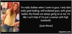 I'm really shallow when I come to guys. I only date 