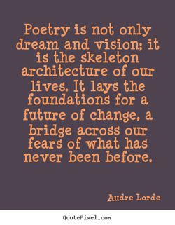 Poetry is not only dream and vision; it is the skeleton architecture of our lives. It lays the foundations for a future of change, a bridge across our fears of what has never been before. Audre Lorde QuotePixeI. con