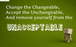 Change the Changeable, Accept the Unchangeable, And remove yourself from the